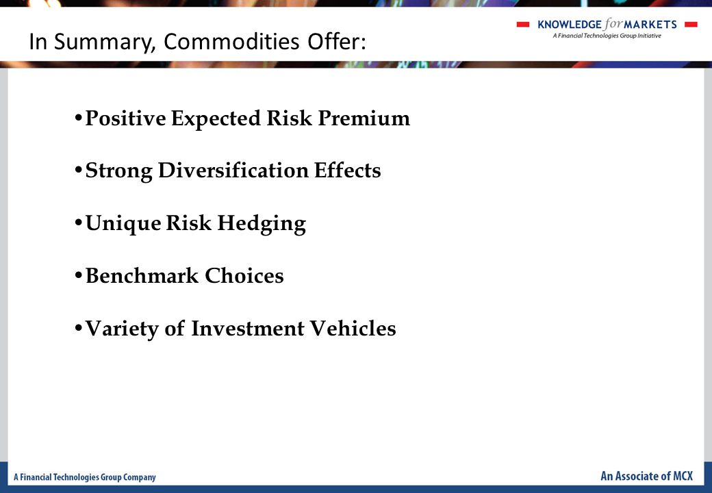 In Summary, Commodities Offer: Positive Expected Risk Premium Strong Diversification Effects Unique Risk Hedging Benchmark Choices Variety of Investment Vehicles