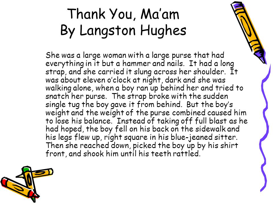 Thank You, Ma'am By Langston Hughes She was a large woman with a large purse that had everything in it but a hammer and nails. It had a long strap, an