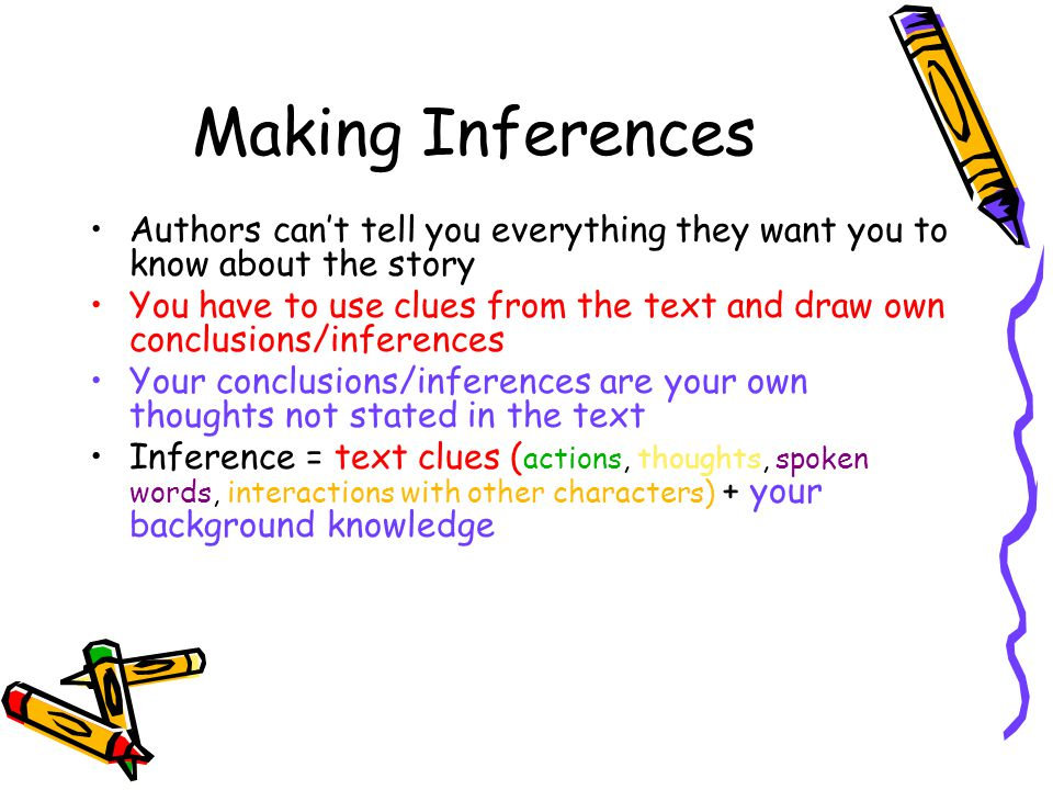 Making Inferences Authors can't tell you everything they want you to know about the story You have to use clues from the text and draw own conclusions