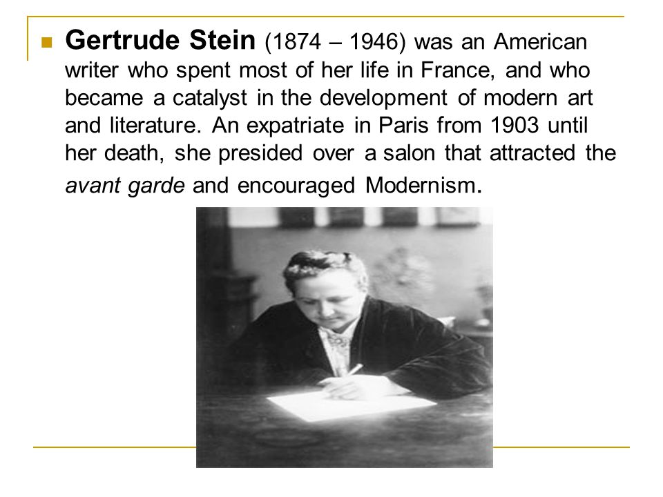 Gertrude Stein (1874 – 1946) was an American writer who spent most of her life in France, and who became a catalyst in the development of modern art and literature.