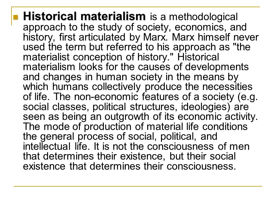Historical materialism Historical materialism is a methodological approach to the study of society, economics, and history, first articulated by Marx.