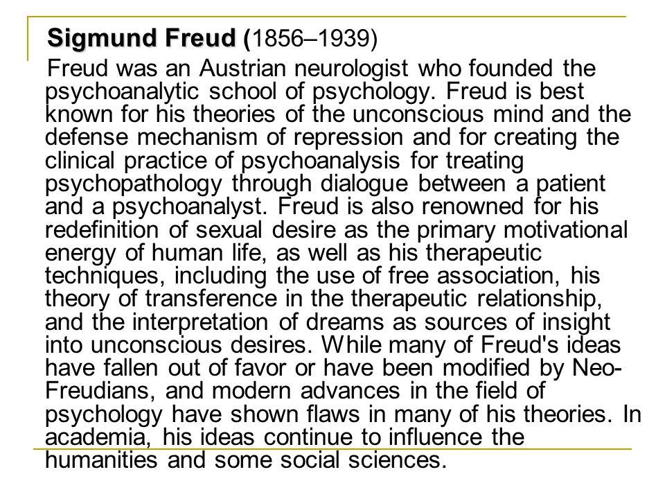 Sigmund Freud Sigmund Freud (1856–1939) Freud was an Austrian neurologist who founded the psychoanalytic school of psychology. Freud is best known for
