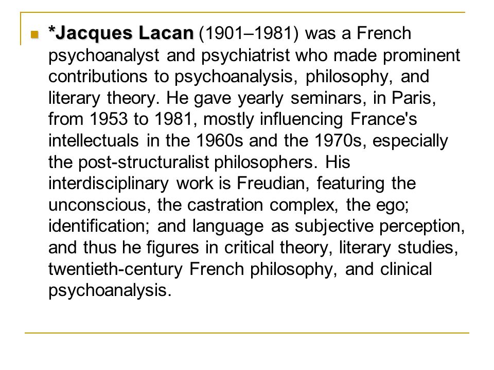*Jacques Lacan *Jacques Lacan (1901–1981) was a French psychoanalyst and psychiatrist who made prominent contributions to psychoanalysis, philosophy, and literary theory.