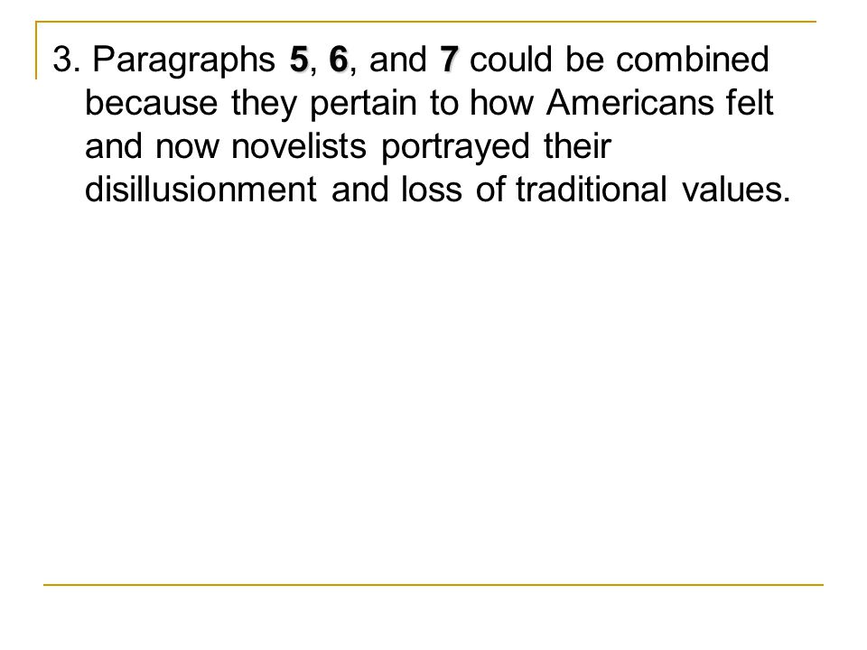56 7 3. Paragraphs 5, 6, and 7 could be combined because they pertain to how Americans felt and now novelists portrayed their disillusionment and loss