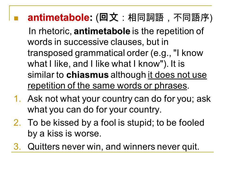 antimetabole: 回文 antimetabole: ( 回文 :相同詞語,不同語序 ) antimetabole chiasmus In rhetoric, antimetabole is the repetition of words in successive clauses, but in transposed grammatical order (e.g., I know what I like, and I like what I know ).