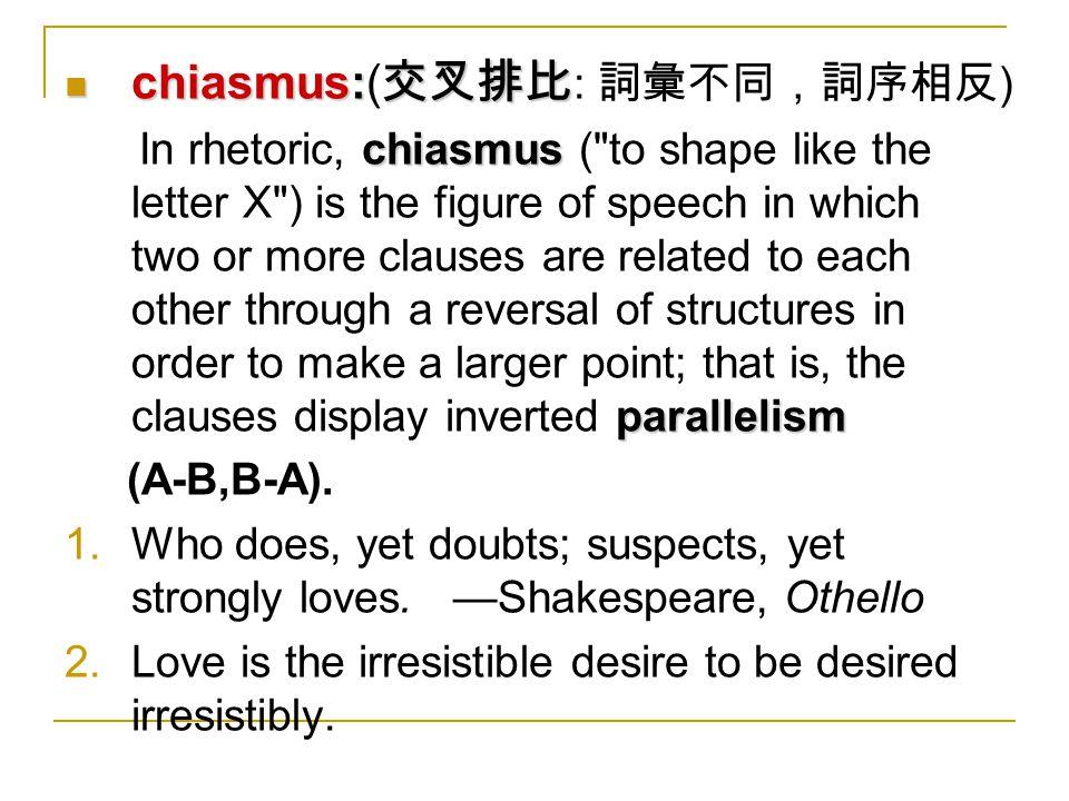 chiasmus: 交叉排比 chiasmus:( 交叉排比 : 詞彙不同,詞序相反 ) chiasmus parallelism In rhetoric, chiasmus ( to shape like the letter X ) is the figure of speech in which two or more clauses are related to each other through a reversal of structures in order to make a larger point; that is, the clauses display inverted parallelism (A-B,B-A).
