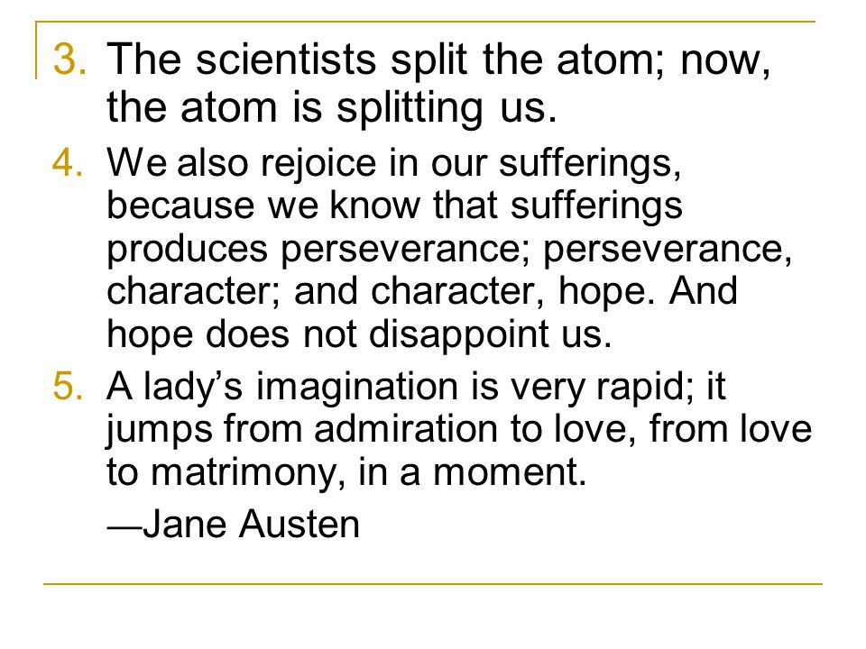 3.The scientists split the atom; now, the atom is splitting us.