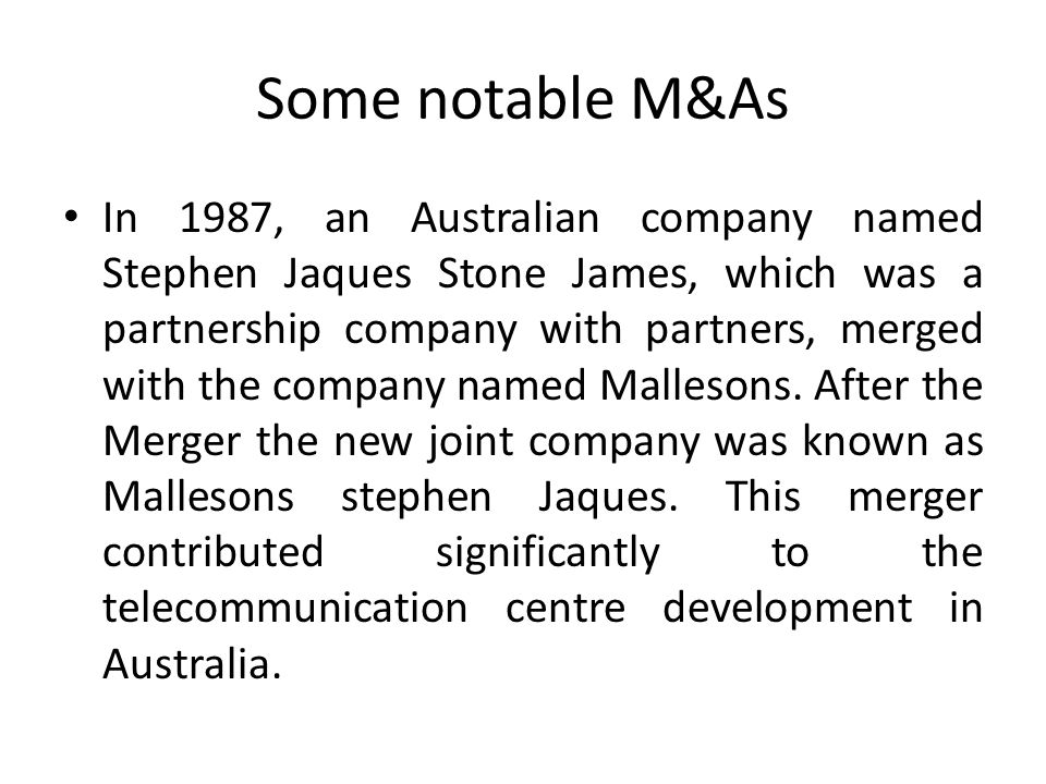 Some notable M&As In 1987, an Australian company named Stephen Jaques Stone James, which was a partnership company with partners, merged with the comp