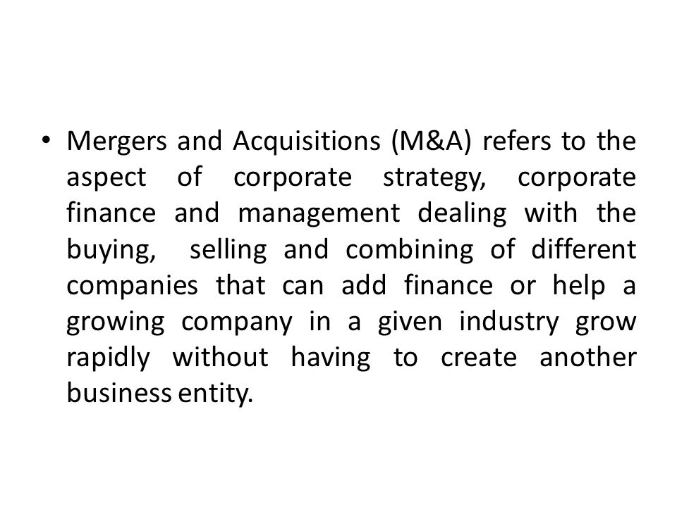 Mergers and Acquisitions (M&A) refers to the aspect of corporate strategy, corporate finance and management dealing with the buying, selling and combi