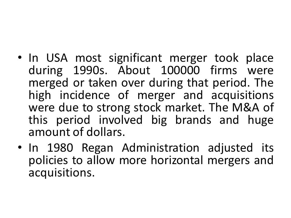 In USA most significant merger took place during 1990s. About 100000 firms were merged or taken over during that period. The high incidence of merger
