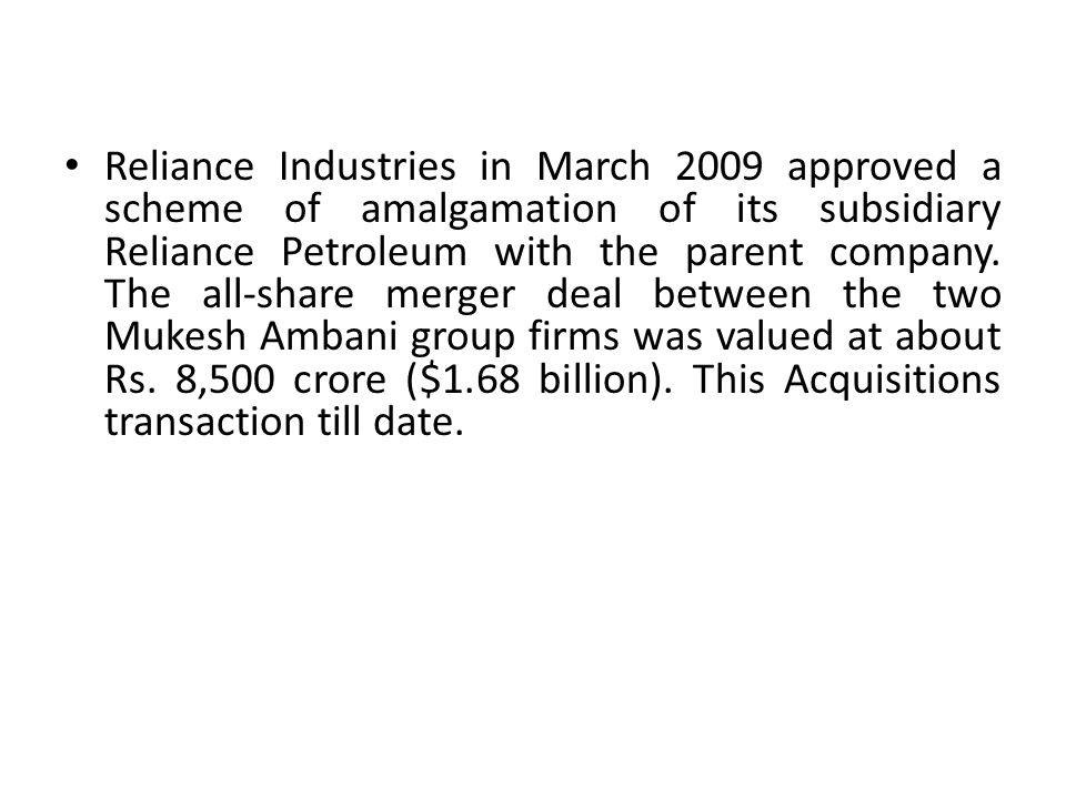 Reliance Industries in March 2009 approved a scheme of amalgamation of its subsidiary Reliance Petroleum with the parent company. The all-share merger