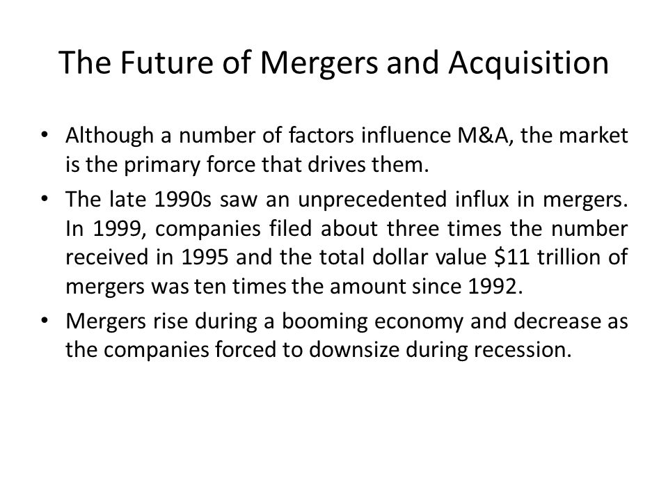The Future of Mergers and Acquisition Although a number of factors influence M&A, the market is the primary force that drives them. The late 1990s saw
