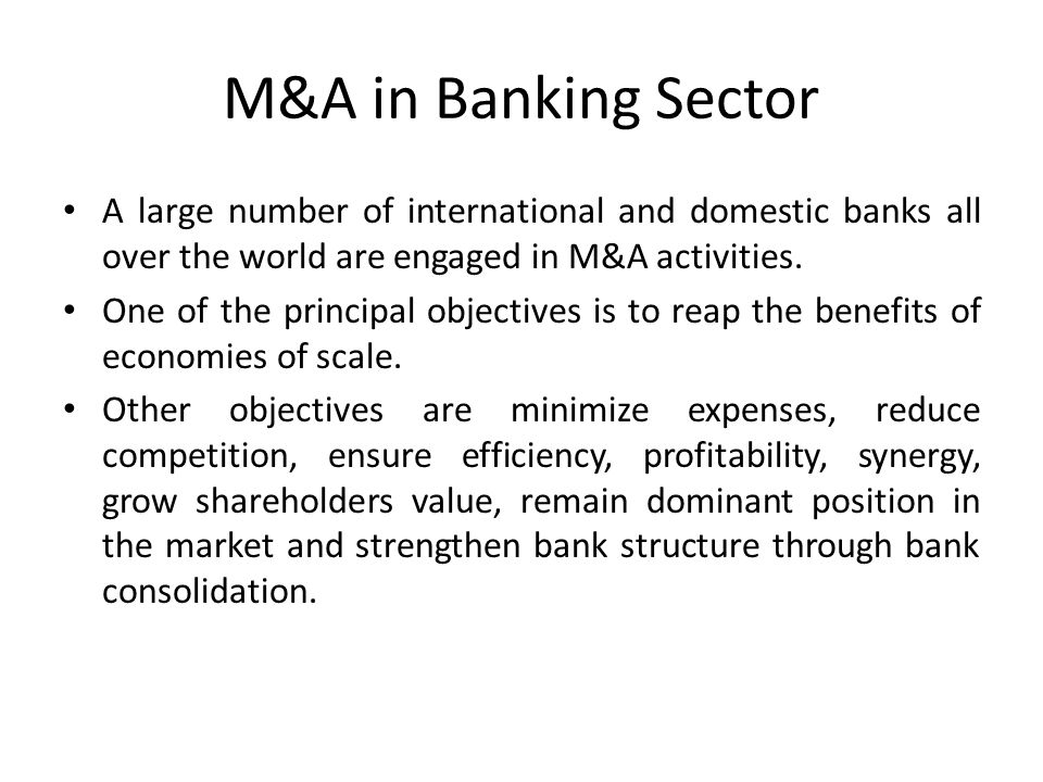 M&A in Banking Sector A large number of international and domestic banks all over the world are engaged in M&A activities. One of the principal object