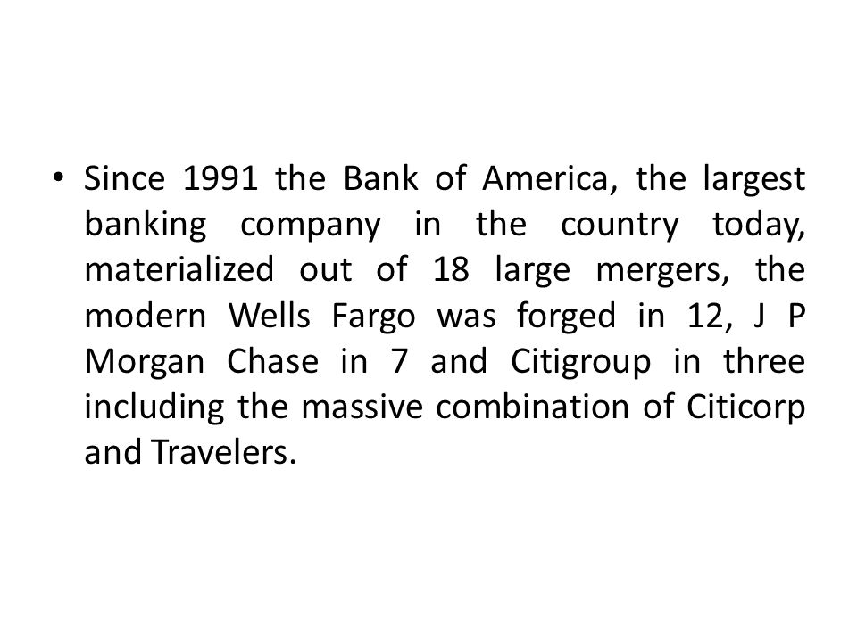 Since 1991 the Bank of America, the largest banking company in the country today, materialized out of 18 large mergers, the modern Wells Fargo was for