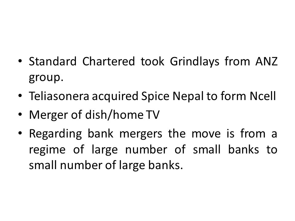 Standard Chartered took Grindlays from ANZ group. Teliasonera acquired Spice Nepal to form Ncell Merger of dish/home TV Regarding bank mergers the mov