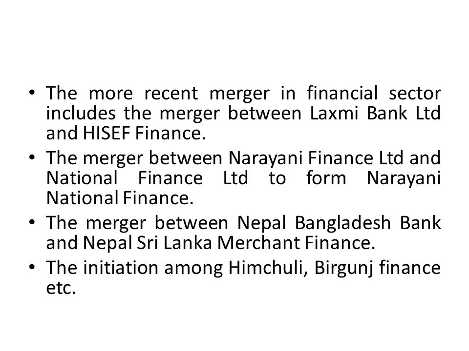 The more recent merger in financial sector includes the merger between Laxmi Bank Ltd and HISEF Finance. The merger between Narayani Finance Ltd and N