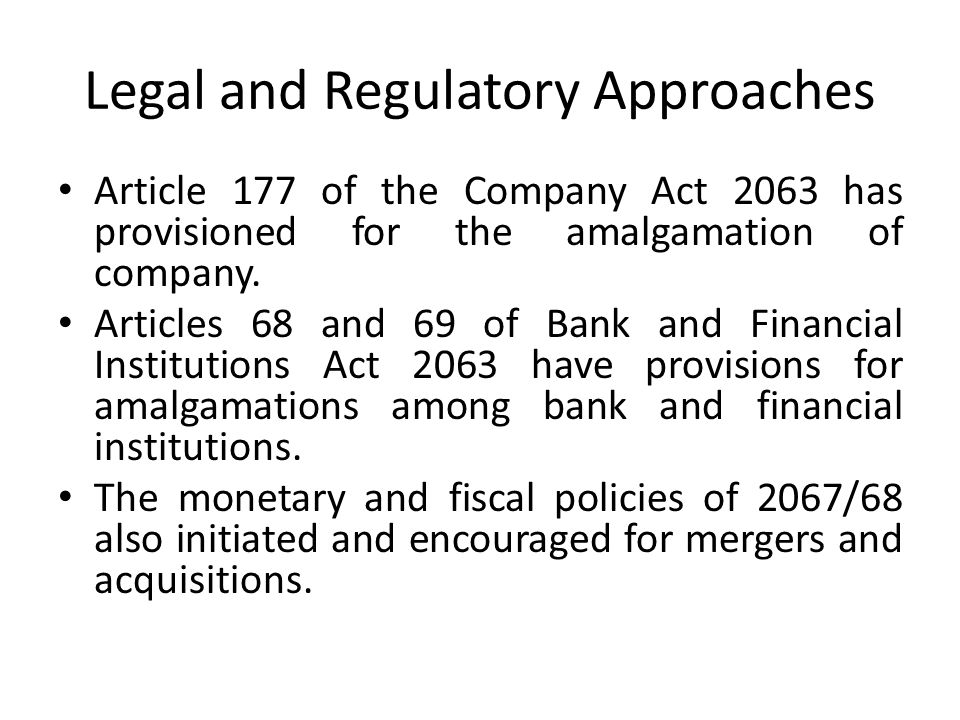 Legal and Regulatory Approaches Article 177 of the Company Act 2063 has provisioned for the amalgamation of company. Articles 68 and 69 of Bank and Fi