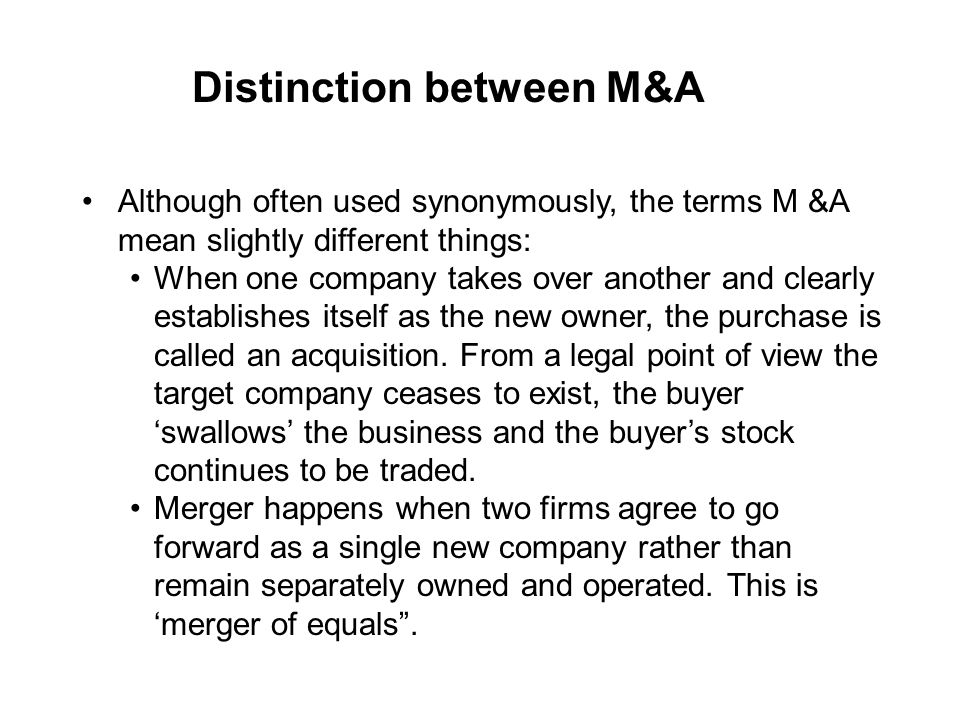 Distinction between M&A Although often used synonymously, the terms M &A mean slightly different things: When one company takes over another and clear