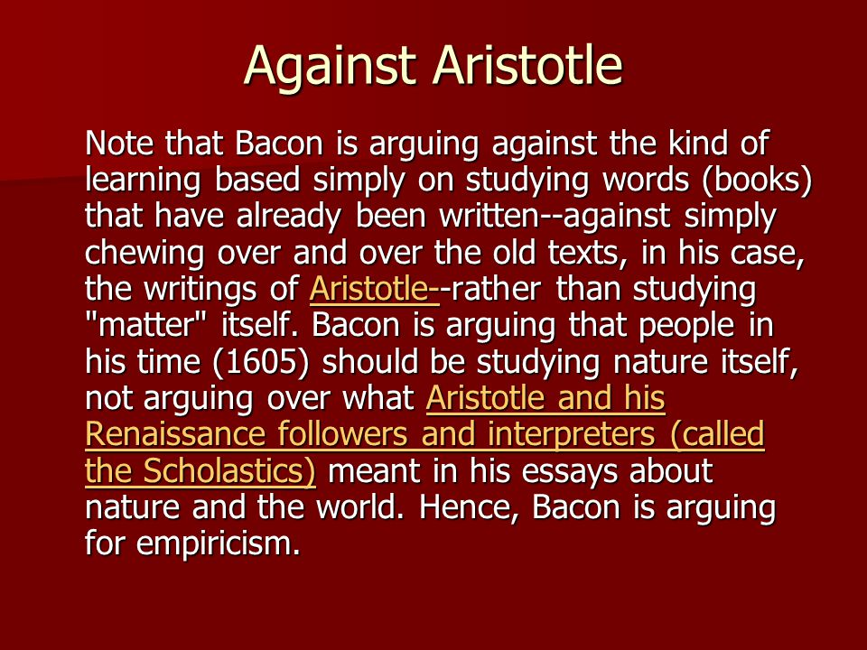 Against Aristotle Note that Bacon is arguing against the kind of learning based simply on studying words (books) that have already been written--against simply chewing over and over the old texts, in his case, the writings of Aristotle--rather than studying matter itself.