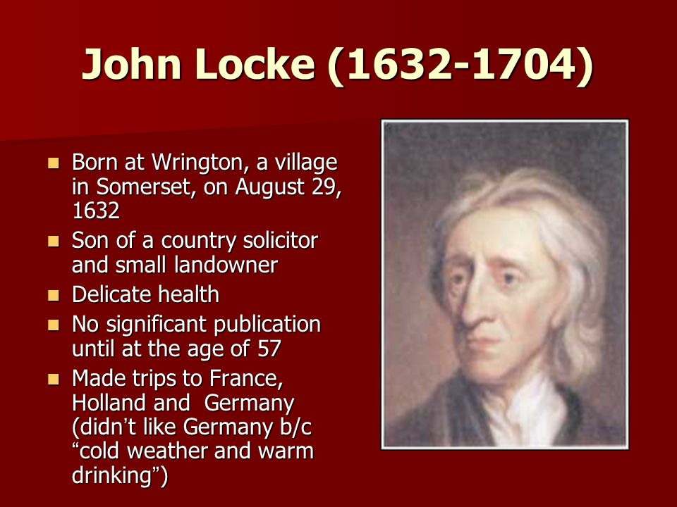 John Locke (1632-1704) Born at Wrington, a village in Somerset, on August 29, 1632 Born at Wrington, a village in Somerset, on August 29, 1632 Son of a country solicitor and small landowner Son of a country solicitor and small landowner Delicate health Delicate health No significant publication until at the age of 57 No significant publication until at the age of 57 Made trips to France, Holland and Germany (didn ' t like Germany b/c cold weather and warm drinking ) Made trips to France, Holland and Germany (didn ' t like Germany b/c cold weather and warm drinking )