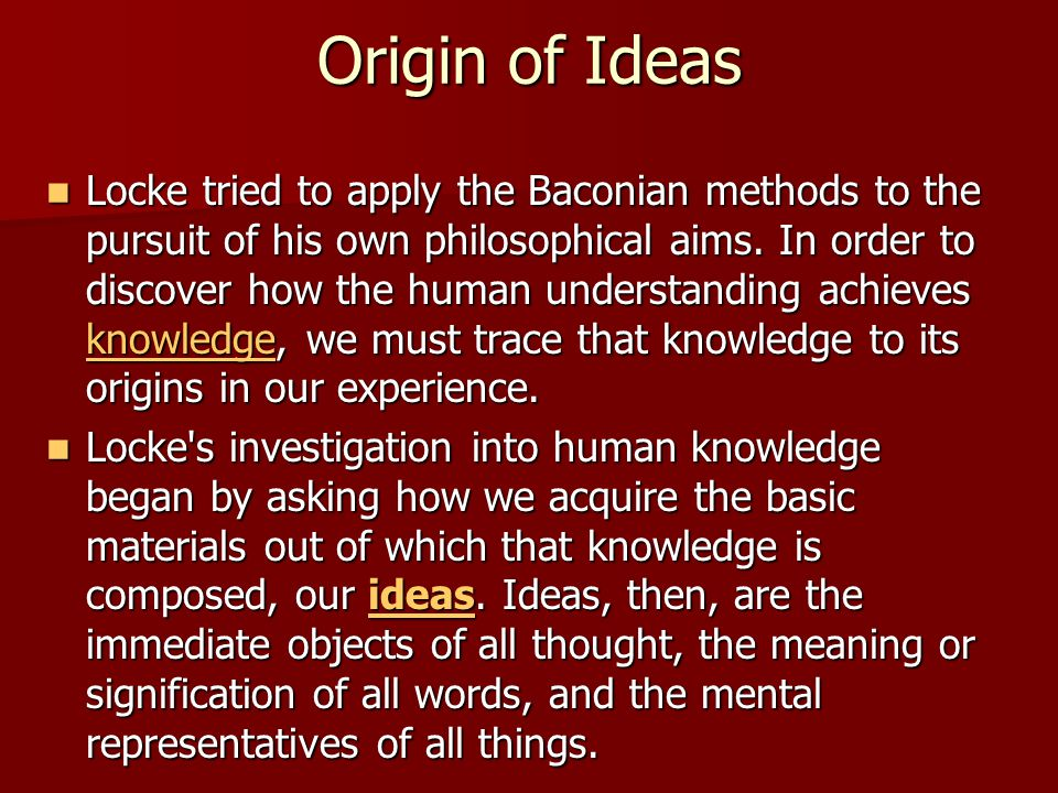 Origin of Ideas Locke tried to apply the Baconian methods to the pursuit of his own philosophical aims. In order to discover how the human understandi