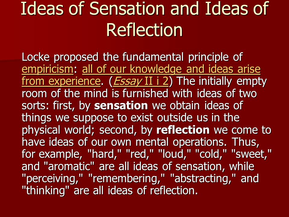 Ideas of Sensation and Ideas of Reflection Locke proposed the fundamental principle of empiricism: all of our knowledge and ideas arise from experience.