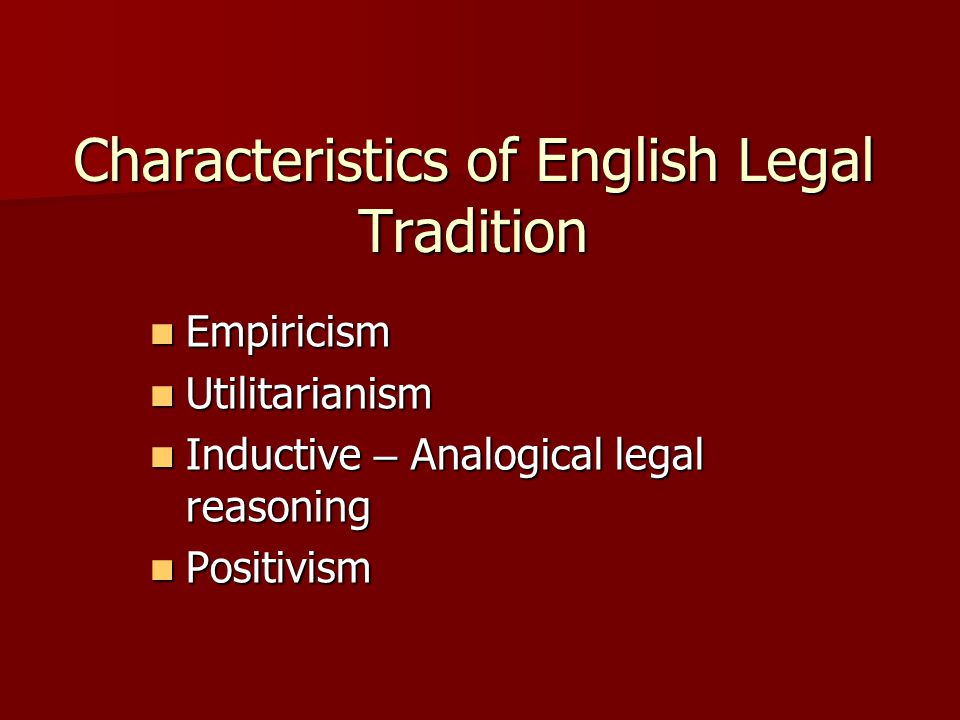 Characteristics of English Legal Tradition Empiricism Empiricism Utilitarianism Utilitarianism Inductive – Analogical legal reasoning Inductive – Analogical legal reasoning Positivism Positivism