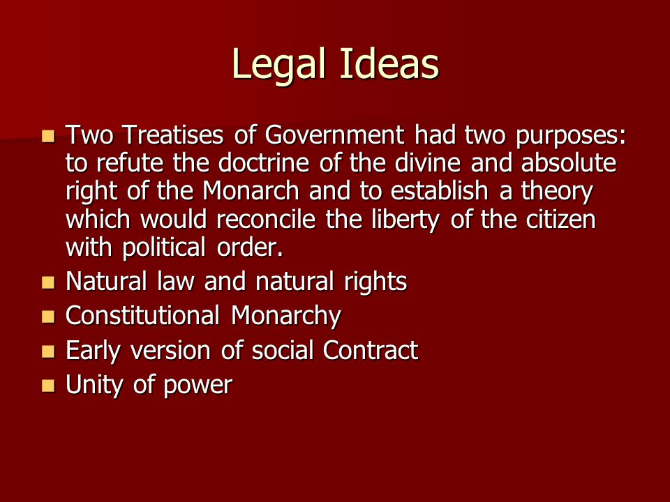 Legal Ideas Two Treatises of Government had two purposes: to refute the doctrine of the divine and absolute right of the Monarch and to establish a th