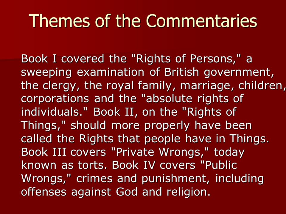 Themes of the Commentaries Book I covered the Rights of Persons, a sweeping examination of British government, the clergy, the royal family, marriage, children, corporations and the absolute rights of individuals. Book II, on the Rights of Things, should more properly have been called the Rights that people have in Things.