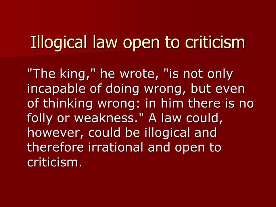 Illogical law open to criticism The king, he wrote, is not only incapable of doing wrong, but even of thinking wrong: in him there is no folly or weakness. A law could, however, could be illogical and therefore irrational and open to criticism.