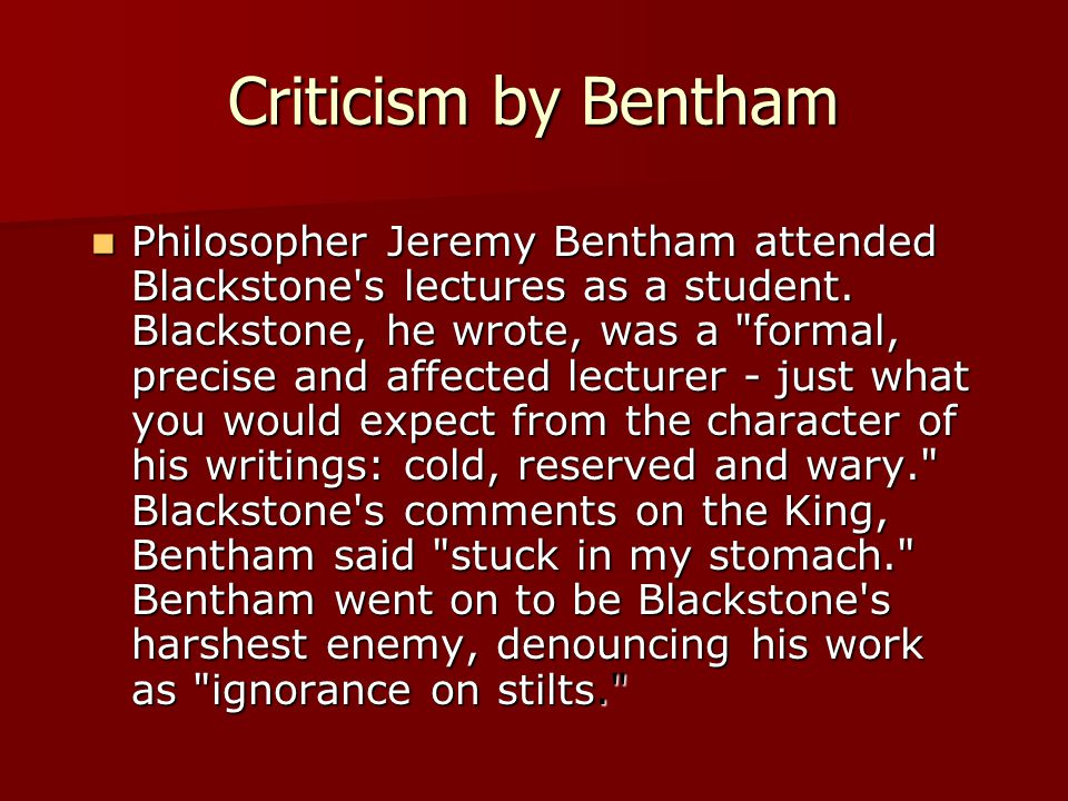 Criticism by Bentham Philosopher Jeremy Bentham attended Blackstone s lectures as a student.