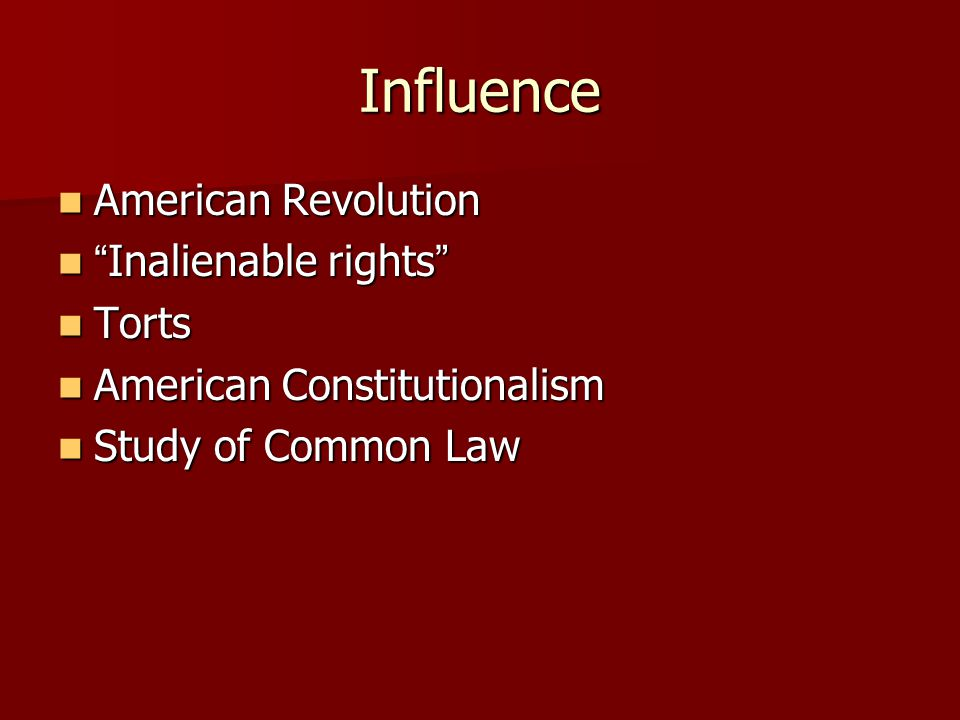 Influence American Revolution American Revolution Inalienable rights Inalienable rights Torts Torts American Constitutionalism American Constitutionalism Study of Common Law Study of Common Law