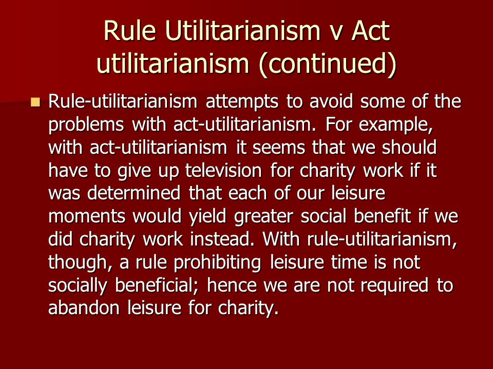 Rule Utilitarianism v Act utilitarianism (continued) Rule-utilitarianism attempts to avoid some of the problems with act-utilitarianism.