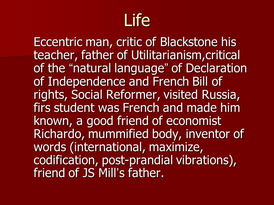 Life Eccentric man, critic of Blackstone his teacher, father of Utilitarianism,critical of the natural language of Declaration of Independence and French Bill of rights, Social Reformer, visited Russia, firs student was French and made him known, a good friend of economist Richardo, mummified body, inventor of words (international, maximize, codification, post-prandial vibrations), friend of JS Mill ' s father.