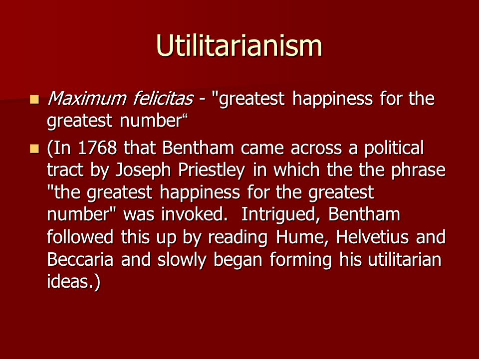 Utilitarianism Maximum felicitas - greatest happiness for the greatest number Maximum felicitas - greatest happiness for the greatest number (In 1768 that Bentham came across a political tract by Joseph Priestley in which the the phrase the greatest happiness for the greatest number was invoked.