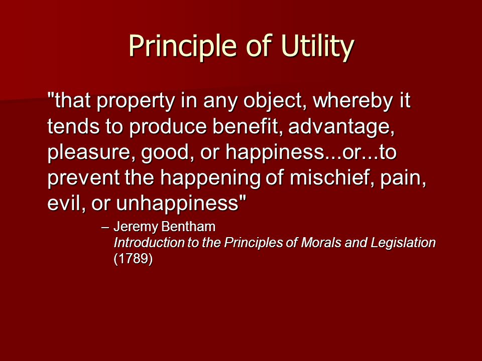 Principle of Utility that property in any object, whereby it tends to produce benefit, advantage, pleasure, good, or happiness...or...to prevent the happening of mischief, pain, evil, or unhappiness –Jeremy Bentham Introduction to the Principles of Morals and Legislation (1789)