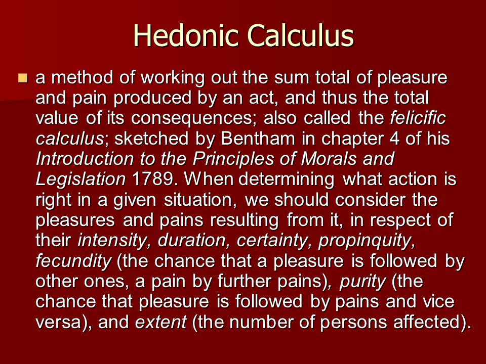 Hedonic Calculus a method of working out the sum total of pleasure and pain produced by an act, and thus the total value of its consequences; also called the felicific calculus; sketched by Bentham in chapter 4 of his Introduction to the Principles of Morals and Legislation 1789.