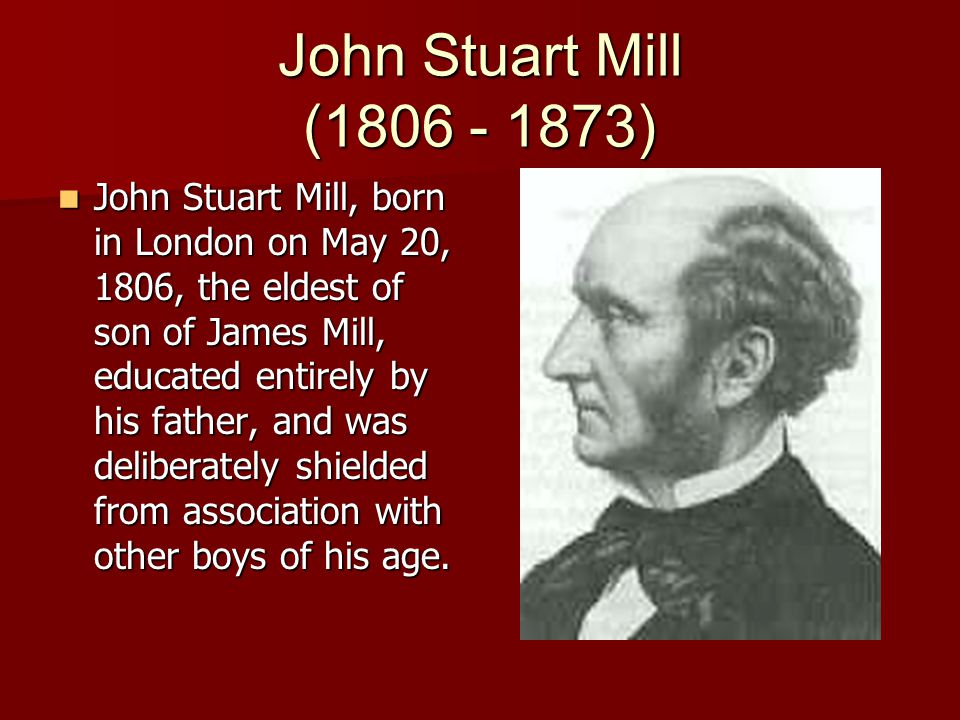 John Stuart Mill (1806 - 1873) John Stuart Mill, born in London on May 20, 1806, the eldest of son of James Mill, educated entirely by his father, and was deliberately shielded from association with other boys of his age.