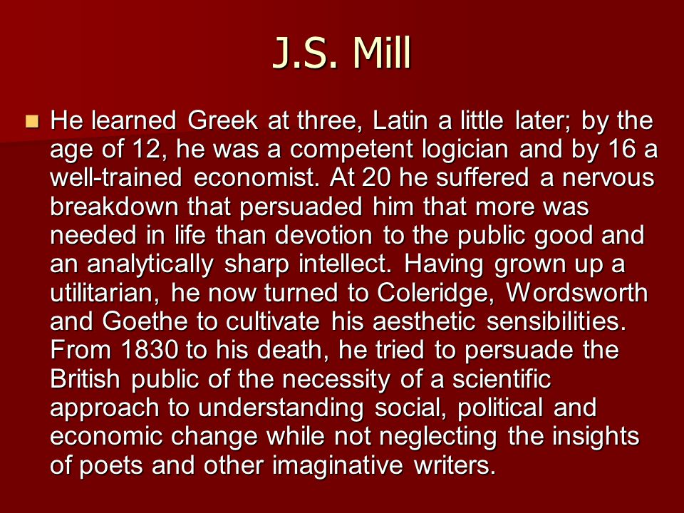 J.S. Mill He learned Greek at three, Latin a little later; by the age of 12, he was a competent logician and by 16 a well-trained economist. At 20 he