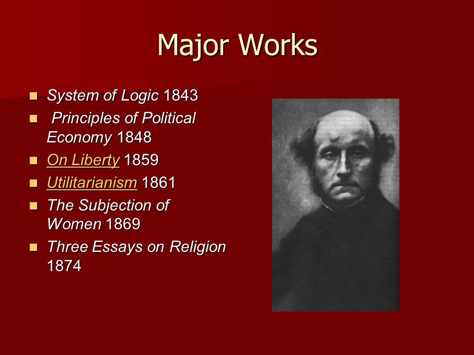 Major Works System of Logic 1843 System of Logic 1843 Principles of Political Economy 1848 Principles of Political Economy 1848 On Liberty 1859 On Lib