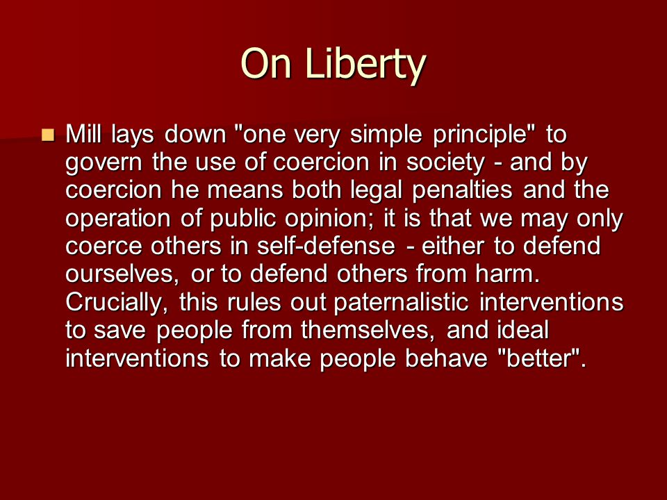On Liberty Mill lays down one very simple principle to govern the use of coercion in society - and by coercion he means both legal penalties and the operation of public opinion; it is that we may only coerce others in self-defense - either to defend ourselves, or to defend others from harm.