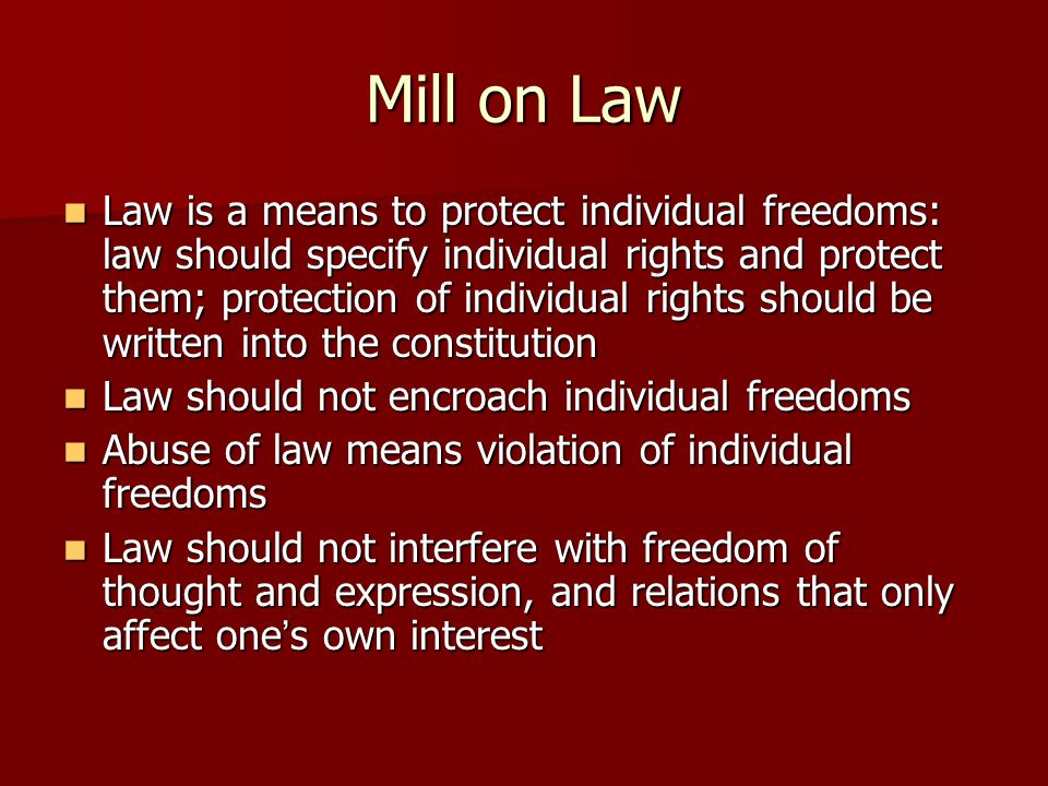 Mill on Law Law is a means to protect individual freedoms: law should specify individual rights and protect them; protection of individual rights should be written into the constitution Law is a means to protect individual freedoms: law should specify individual rights and protect them; protection of individual rights should be written into the constitution Law should not encroach individual freedoms Law should not encroach individual freedoms Abuse of law means violation of individual freedoms Abuse of law means violation of individual freedoms Law should not interfere with freedom of thought and expression, and relations that only affect one ' s own interest Law should not interfere with freedom of thought and expression, and relations that only affect one ' s own interest