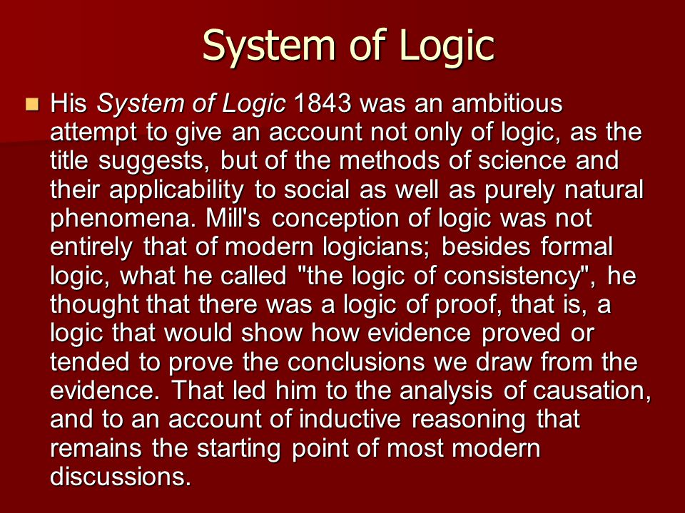 System of Logic His System of Logic 1843 was an ambitious attempt to give an account not only of logic, as the title suggests, but of the methods of science and their applicability to social as well as purely natural phenomena.