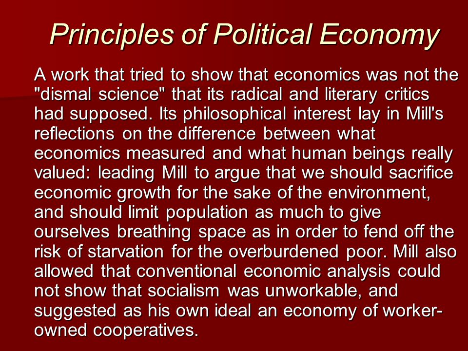 Principles of Political Economy A work that tried to show that economics was not the dismal science that its radical and literary critics had supposed.