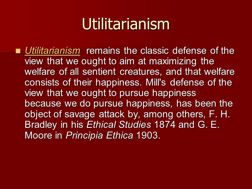 Utilitarianism Utilitarianism remains the classic defense of the view that we ought to aim at maximizing the welfare of all sentient creatures, and that welfare consists of their happiness.
