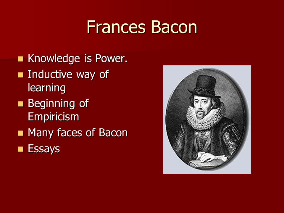 Frances Bacon Knowledge is Power. Knowledge is Power.