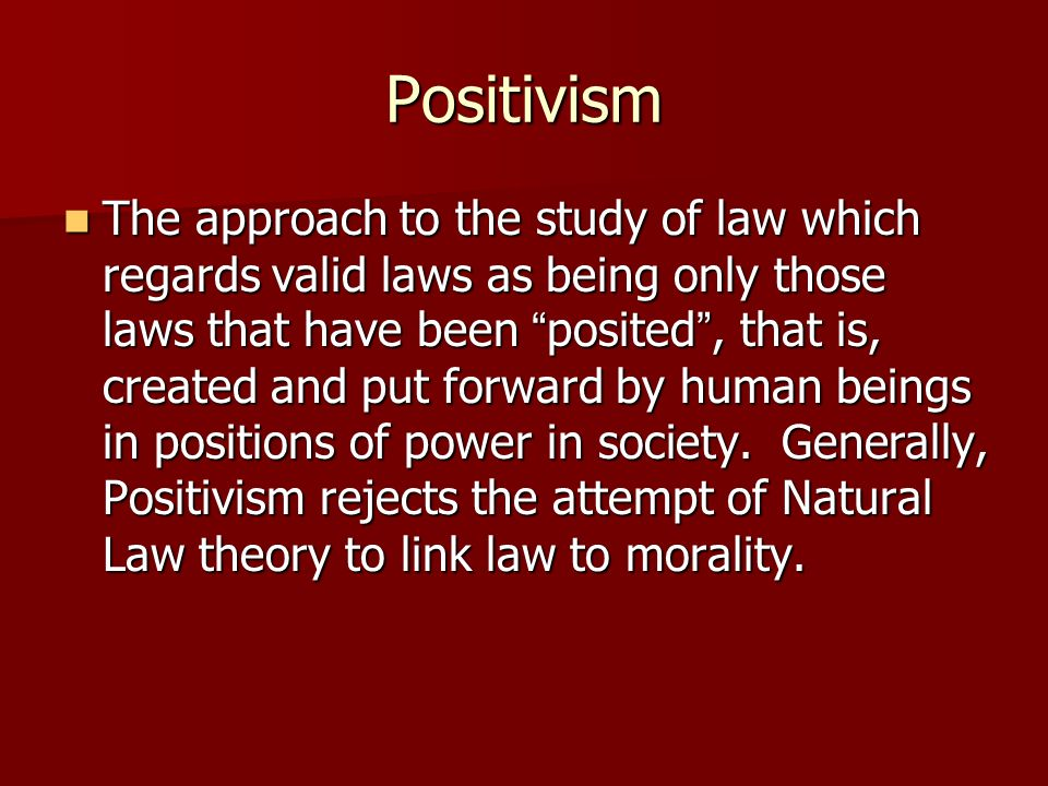 "Positivism The approach to the study of law which regards valid laws as being only those laws that have been "" posited "", that is, created and put for"