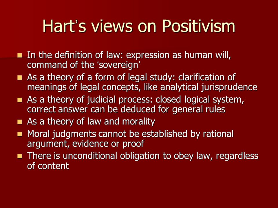 Hart ' s views on Positivism In the definition of law: expression as human will, command of the ' sovereign ' In the definition of law: expression as human will, command of the ' sovereign ' As a theory of a form of legal study: clarification of meanings of legal concepts, like analytical jurisprudence As a theory of a form of legal study: clarification of meanings of legal concepts, like analytical jurisprudence As a theory of judicial process: closed logical system, correct answer can be deduced for general rules As a theory of judicial process: closed logical system, correct answer can be deduced for general rules As a theory of law and morality As a theory of law and morality Moral judgments cannot be established by rational argument, evidence or proof Moral judgments cannot be established by rational argument, evidence or proof There is unconditional obligation to obey law, regardless of content There is unconditional obligation to obey law, regardless of content
