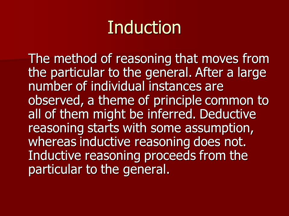 Induction The method of reasoning that moves from the particular to the general.