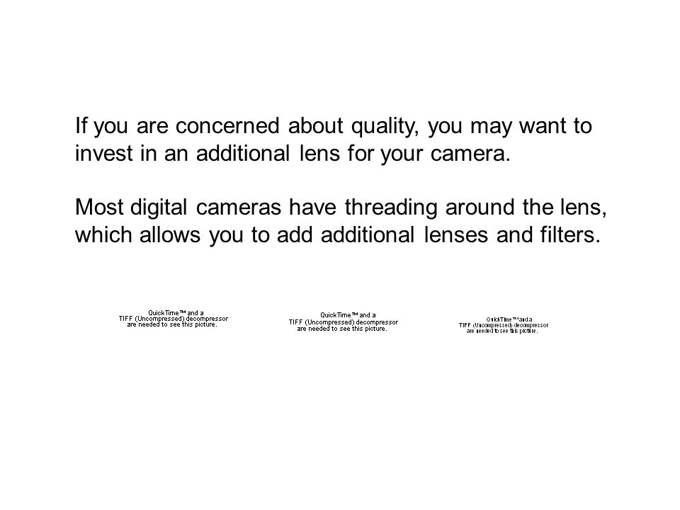 If you are concerned about quality, you may want to invest in an additional lens for your camera.